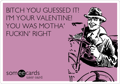 BITCH YOU GUESSED IT! I'M YOUR VALENTINE! YOU WAS MOTHA' FUCKIN' RIGHT