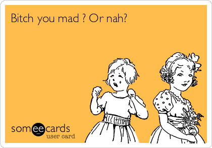 Bitch you mad ? Or nah?