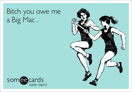Bitch you owe me a Big Mac .