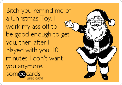 I Dont Want Anything For Christmas.Bitch You Remind Me Of A Christmas Toy I Work My Ass Off To