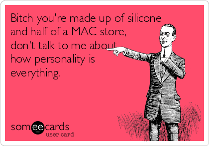 Bitch you're made up of silicone and half of a MAC store, don't talk to me about how personality is everything.