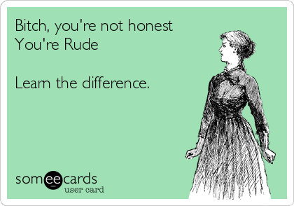 Bitch, you're not honest You're Rude  Learn the difference.