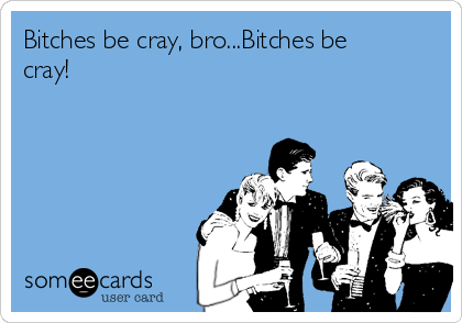 Bitches be cray, bro...Bitches be cray!