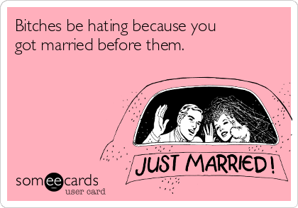 Bitches be hating because you got married before them.