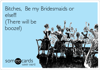 Bitches,  Be my Bridesmaids or else!!! (There will be booze!)