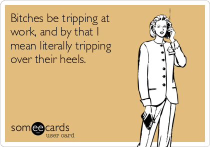 Bitches be tripping at work, and by that I mean literally tripping over their heels.