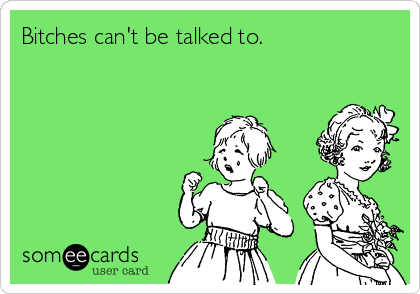 Bitches can't be talked to.