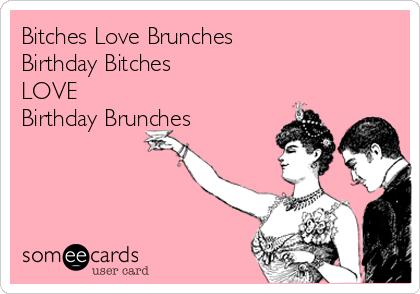 Bitches Love Brunches   Birthday Bitches  LOVE  Birthday Brunches