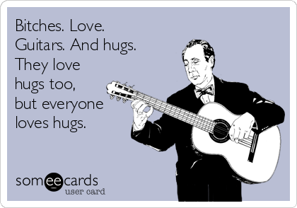 Bitches. Love. Guitars. And hugs. They love hugs too, but everyone loves hugs.