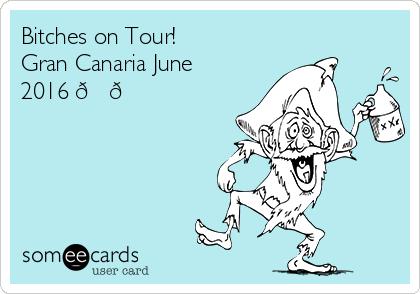 Bitches on Tour! Gran Canaria June 2016