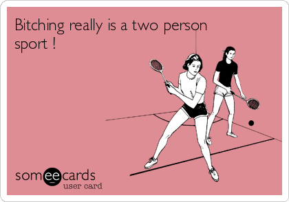 Bitching really is a two person sport !