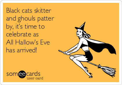 Black cats skitter  and ghouls patter  by, it's time to celebrate as  All Hallow's Eve  has arrived!