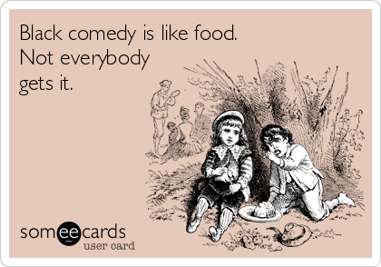 Black comedy is like food.  Not everybody gets it.