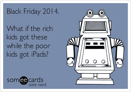Black Friday 2014.  What if the rich kids got these while the poor kids got iPads?