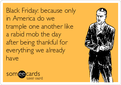 Black Friday: because only in America do we trample one another like a rabid mob the day after being thankful for everything we already have