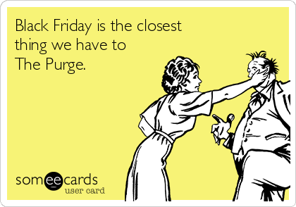 Black Friday is the closest thing we have to The Purge.