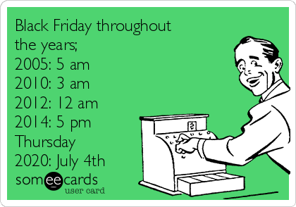 Black Friday throughout the years;  2005: 5 am 2010: 3 am 2012: 12 am 2014: 5 pm Thursday 2020: July 4th
