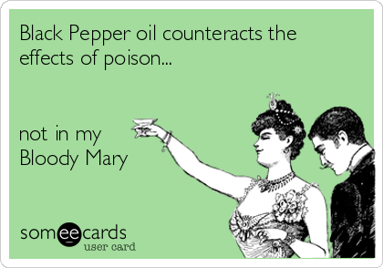 Black Pepper oil counteracts the effects of poison...   not in my Bloody Mary