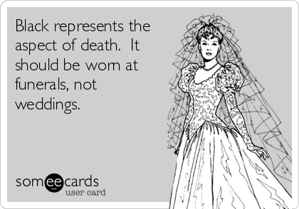 Black represents the aspect of death.  It should be worn at funerals, not weddings.