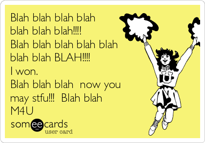 Blah blah blah blah blah blah blah!!!! Blah blah blah blah blah blah blah BLAH!!!! I won.  Blah blah blah  now you may stfu!!!  Blah blah  M4U