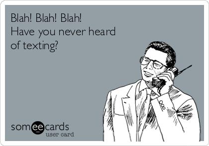 Blah! Blah! Blah! Have you never heard of texting?