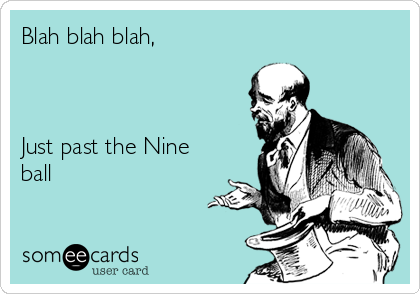 Blah blah blah,    Just past the Nine ball