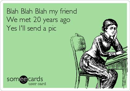 Blah Blah Blah my friend We met 20 years ago     Yes I'll send a pic