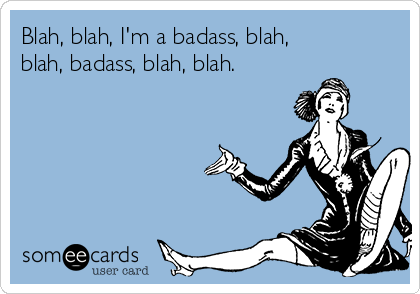 Blah, blah, I'm a badass, blah, blah, badass, blah, blah.
