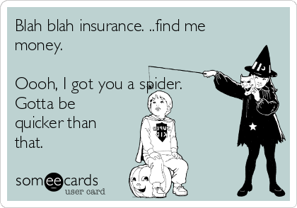 Blah blah insurance. ..find me money.  Oooh, I got you a spider.  Gotta be quicker than that.