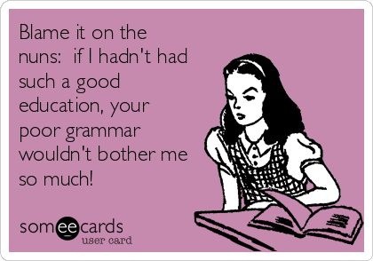 Blame it on the nuns:  if I hadn't had such a good education, your poor grammar wouldn't bother me so much!
