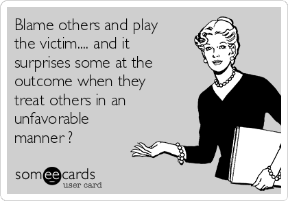 Blame others and play the victim.... and it surprises some at the outcome when they treat others in an unfavorable manner ?