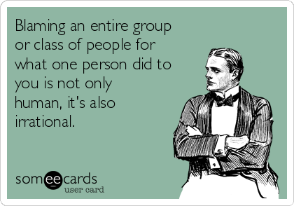 Blaming an entire group or class of people for what one person did to you is not only human, it's also irrational.