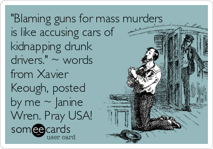 """Blaming guns for mass murders is like accusing cars of kidnapping drunk drivers."" ~ words from Xavier Keough, posted by me ~ Janine Wren. Pray USA!"