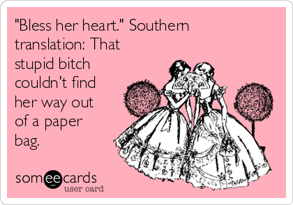 """""""Bless her heart."""" Southern translation: That stupid bitch couldn't find her way out of a paper bag."""
