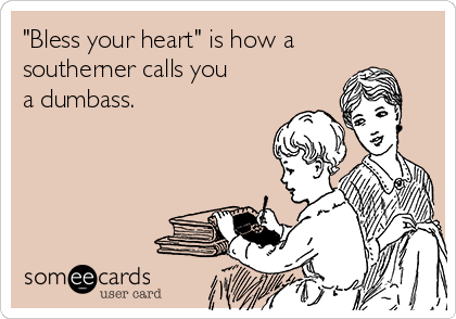 """""""Bless your heart"""" is how a southerner calls you  a dumbass."""