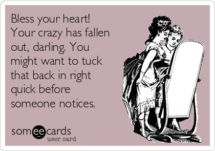 Bless your heart!  Your crazy has fallen  out, darling. You might want to tuck that back in right quick before someone notices.