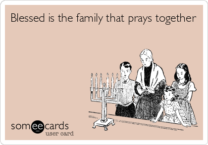 Blessed is the family that prays together