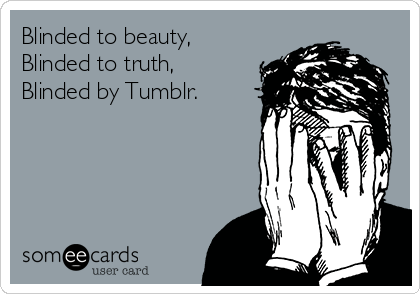 Blinded to beauty, Blinded to truth, Blinded by Tumblr.