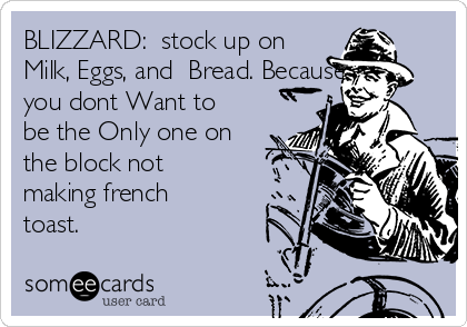 BLIZZARD:  stock up on Milk, Eggs, and  Bread. Because you dont Want to be the Only one on the block not making french toast.