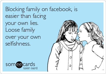 Blocking family on facebook, is easier than facing your own lies. Loose family over your own selfishness.