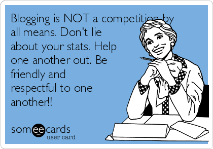 Blogging is NOT a competition by all means. Don't lie about your stats. Help one another out. Be friendly and respectful to one another!!