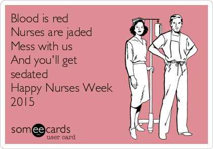 Blood is red  Nurses are jaded Mess with us  And you'll get sedated Happy Nurses Week 2015