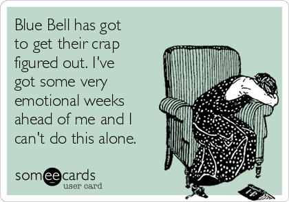 Blue Bell has got to get their crap figured out. I've got some very emotional weeks ahead of me and I can't do this alone.
