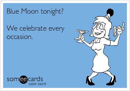 Blue Moon tonight?  We celebrate every occasion.