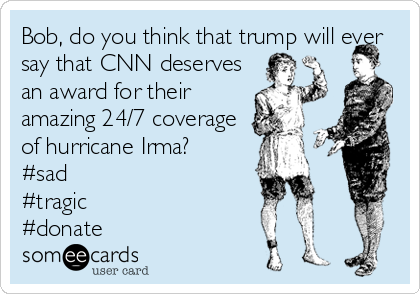 Bob, do you think that trump will ever say that CNN deserves an award for their amazing 24/7 coverage of hurricane Irma?  #sad  #tragic #donate