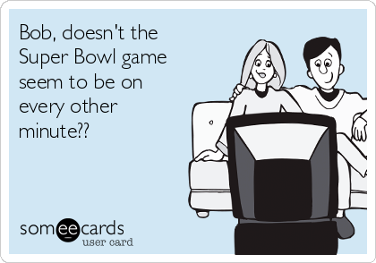 Bob, doesn't the Super Bowl game  seem to be on every other minute??
