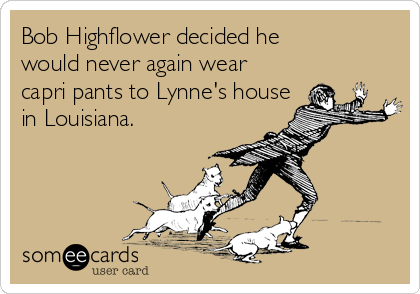 Bob Highflower decided he would never again wear  capri pants to Lynne's house in Louisiana.