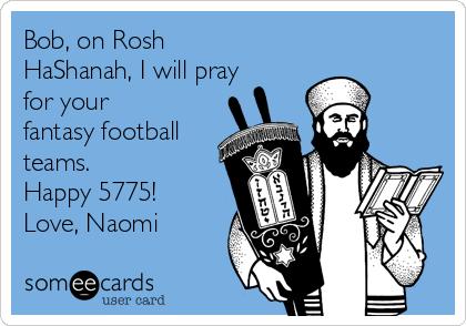 Bob, on Rosh HaShanah, I will pray  for your fantasy football teams. Happy 5775! Love, Naomi