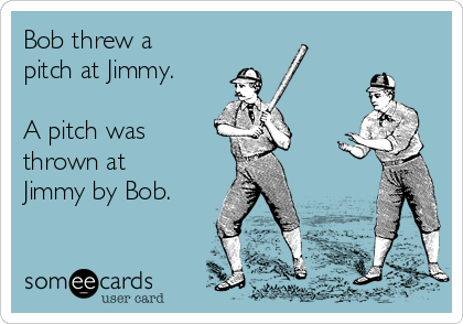 Bob threw a pitch at Jimmy.  A pitch was thrown at Jimmy by Bob.