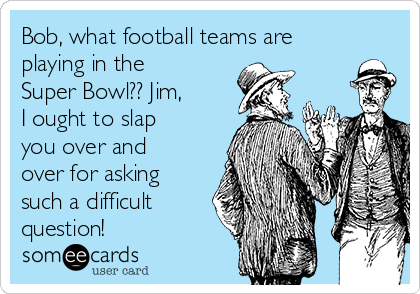 Bob, what football teams are playing in the Super Bowl?? Jim, I ought to slap you over and over for asking such a difficult question!